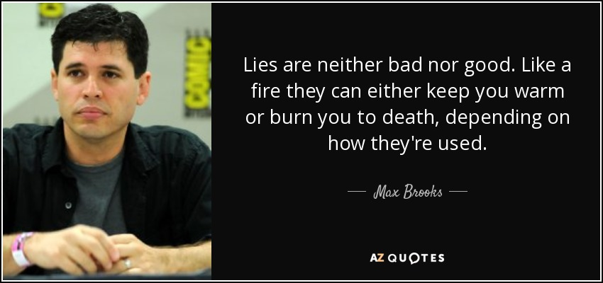 Lies are neither bad nor good. Like a fire they can either keep you warm or burn you to death, depending on how they're used. - Max Brooks