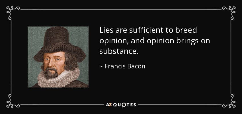 Lies are sufficient to breed opinion, and opinion brings on substance. - Francis Bacon