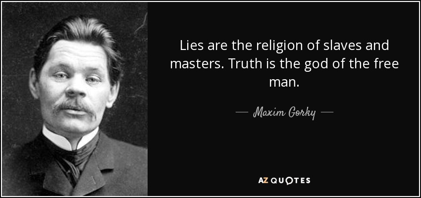 Lies are the religion of slaves and masters. Truth is the god of the free man. - Maxim Gorky