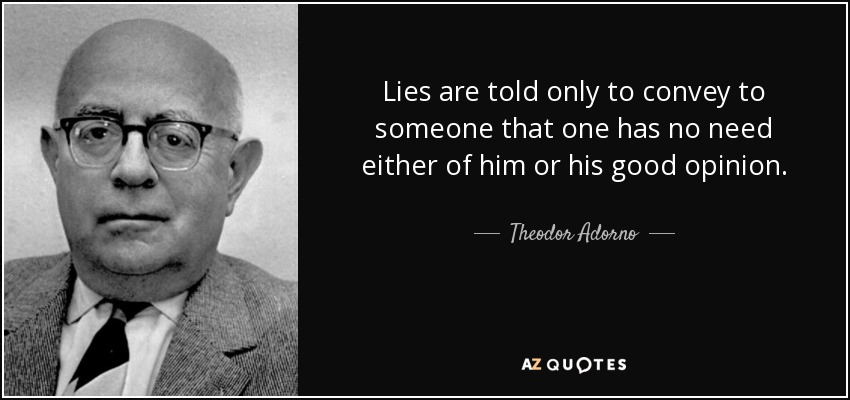 Lies are told only to convey to someone that one has no need either of him or his good opinion. - Theodor Adorno