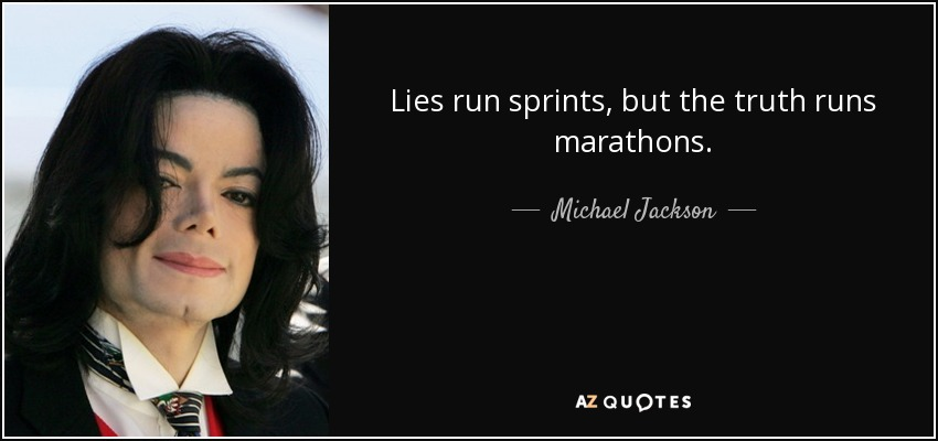 Lies run sprints, but the truth runs marathons. - Michael Jackson