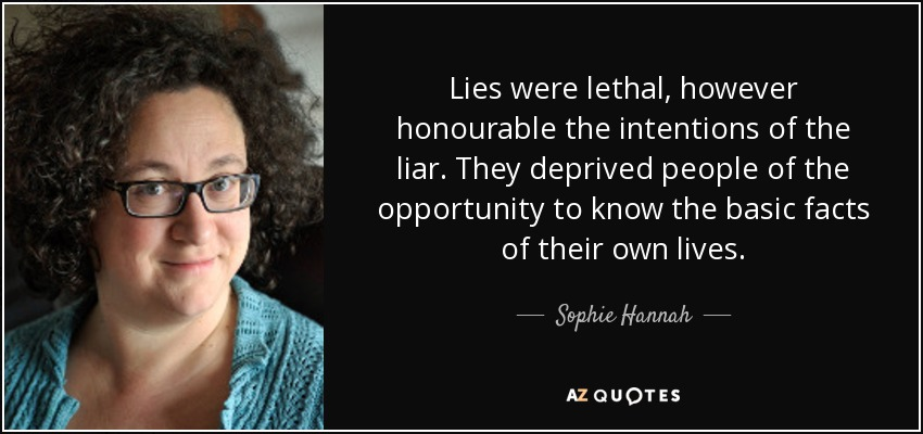 Lies were lethal, however honourable the intentions of the liar. They deprived people of the opportunity to know the basic facts of their own lives. - Sophie Hannah