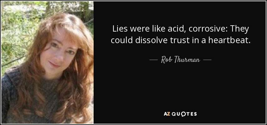Lies were like acid, corrosive: They could dissolve trust in a heartbeat. - Rob Thurman