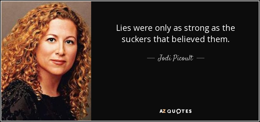 Lies were only as strong as the suckers that believed them. - Jodi Picoult
