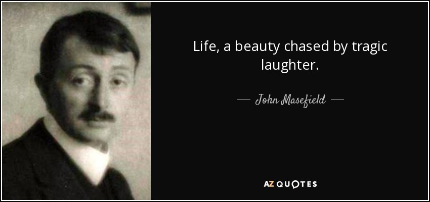 Life, a beauty chased by tragic laughter. - John Masefield