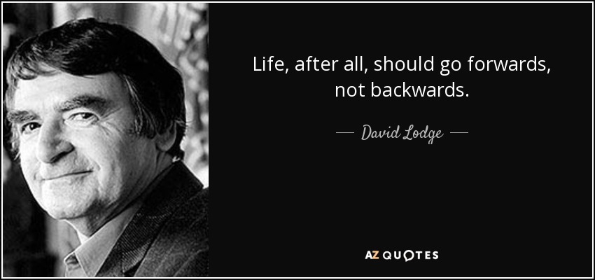 Life, after all, should go forwards, not backwards. - David Lodge