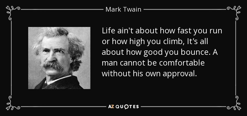 Life ain't about how fast you run or how high you climb, It's all about how good you bounce. A man cannot be comfortable without his own approval. - Mark Twain