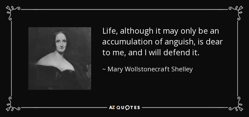 Life, although it may only be an accumulation of anguish, is dear to me, and I will defend it. - Mary Wollstonecraft Shelley
