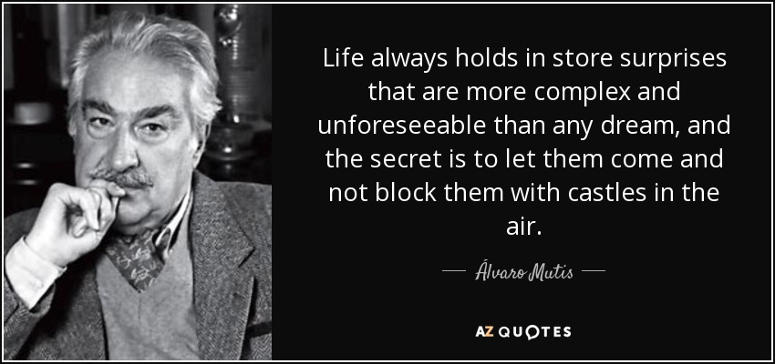 Life always holds in store surprises that are more complex and unforeseeable than any dream, and the secret is to let them come and not block them with castles in the air. - Álvaro Mutis