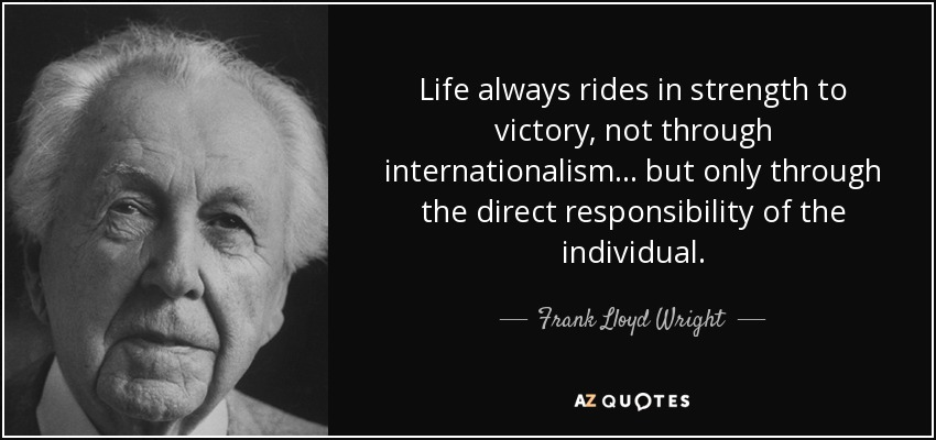 Life always rides in strength to victory, not through internationalism... but only through the direct responsibility of the individual. - Frank Lloyd Wright