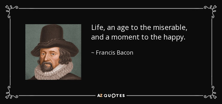 Life, an age to the miserable, and a moment to the happy. - Francis Bacon