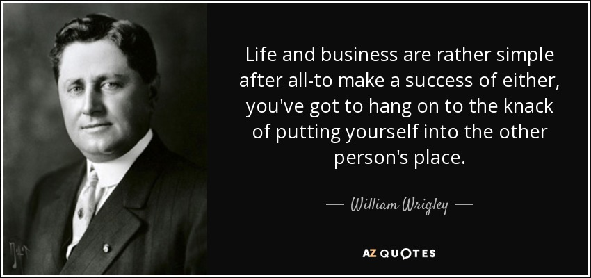 Life and business are rather simple after all-to make a success of either, you've got to hang on to the knack of putting yourself into the other person's place. - William Wrigley, Jr.
