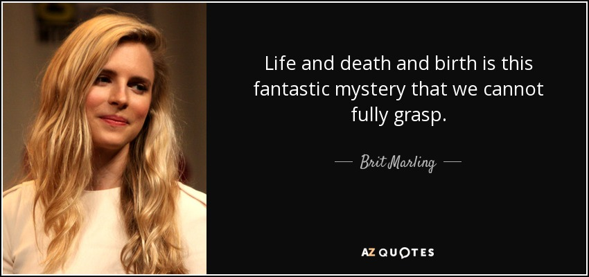 Life and death and birth is this fantastic mystery that we cannot fully grasp. - Brit Marling