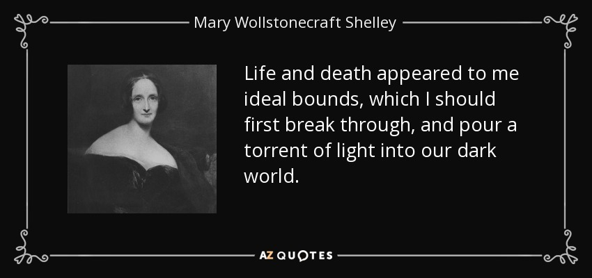 Life and death appeared to me ideal bounds, which I should first break through, and pour a torrent of light into our dark world. - Mary Wollstonecraft Shelley