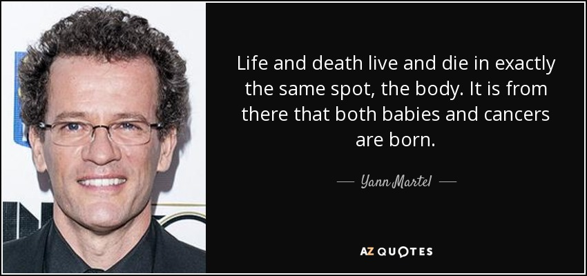 Life and death live and die in exactly the same spot, the body. It is from there that both babies and cancers are born. - Yann Martel