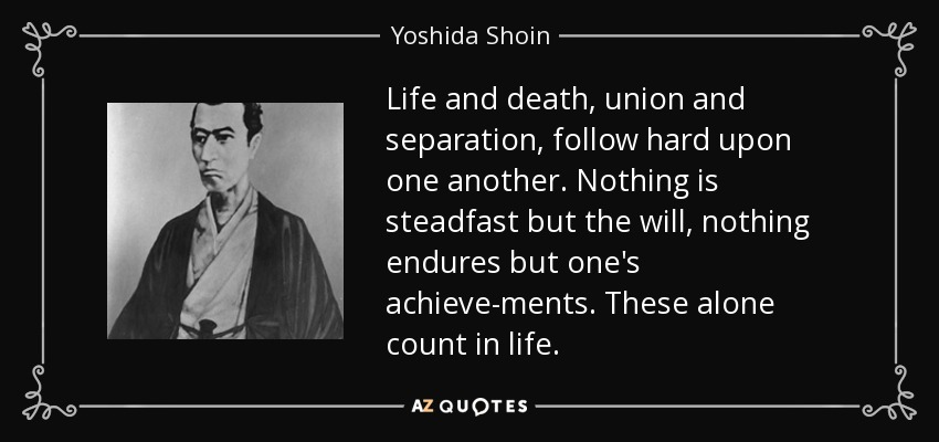 Life and death, union and separation, follow hard upon one another. Nothing is steadfast but the will, nothing endures but one's achievements. These alone count in life. - Yoshida Shoin