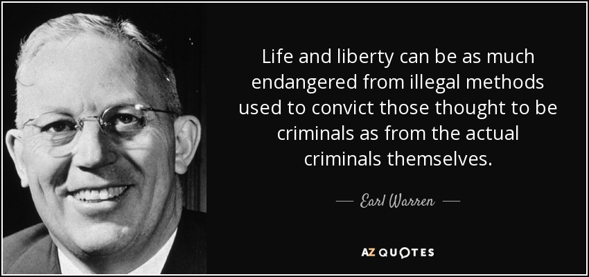 Life and liberty can be as much endangered from illegal methods used to convict those thought to be criminals as from the actual criminals themselves. - Earl Warren
