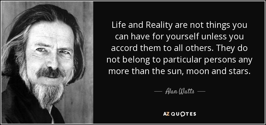 Life and Reality are not things you can have for yourself unless you accord them to all others. They do not belong to particular persons any more than the sun, moon and stars. - Alan Watts
