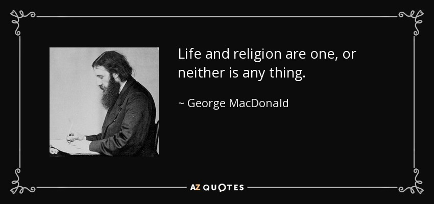Life and religion are one, or neither is any thing. - George MacDonald