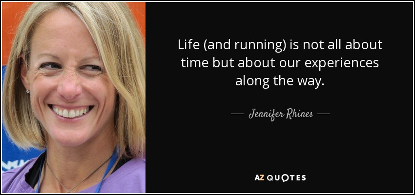 Life (and running) is not all about time but about our experiences along the way. - Jennifer Rhines