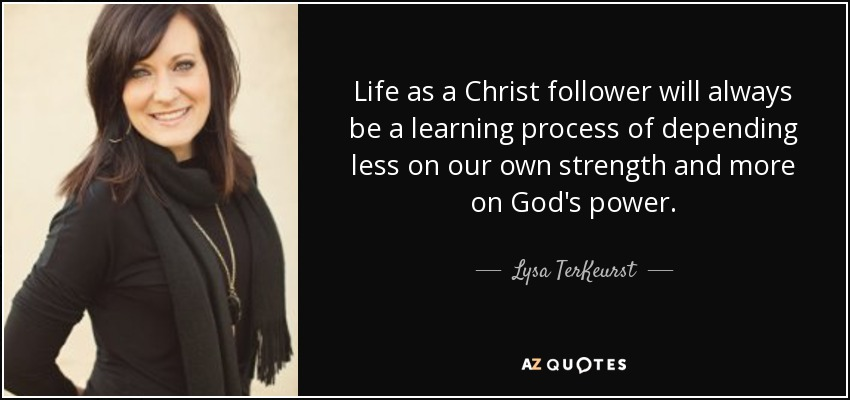 Life as a Christ follower will always be a learning process of depending less on our own strength and more on God's power. - Lysa TerKeurst