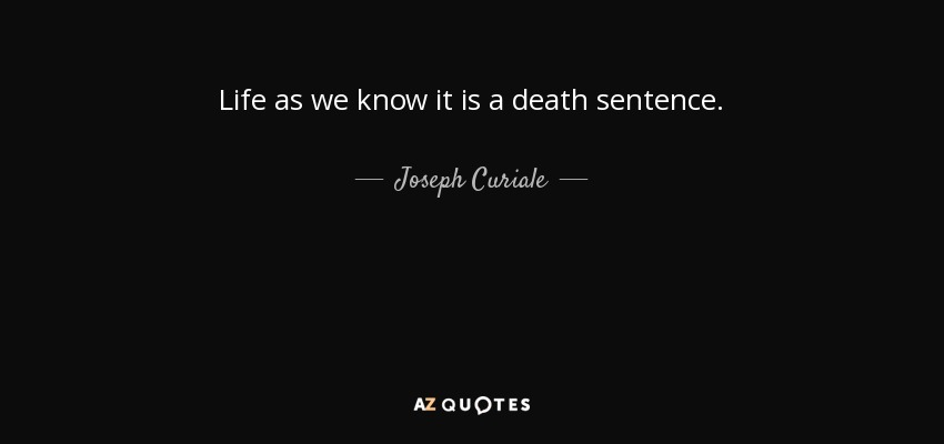 Life as we know it is a death sentence. - Joseph Curiale