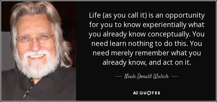 Life (as you call it) is an opportunity for you to know experientially what you already know conceptually. You need learn nothing to do this. You need merely remember what you already know, and act on it. - Neale Donald Walsch