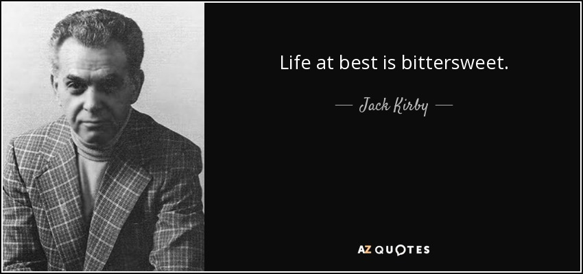Life at best is bittersweet. - Jack Kirby