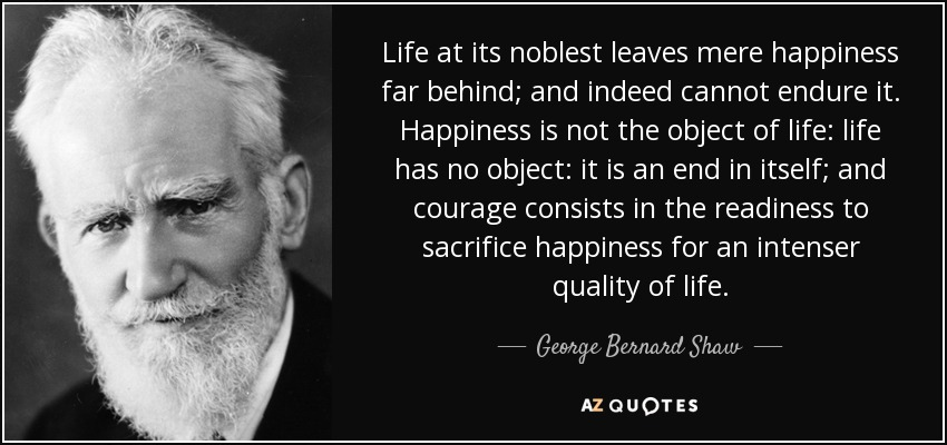 Life at its noblest leaves mere happiness far behind; and indeed cannot endure it. Happiness is not the object of life: life has no object: it is an end in itself; and courage consists in the readiness to sacrifice happiness for an intenser quality of life. - George Bernard Shaw