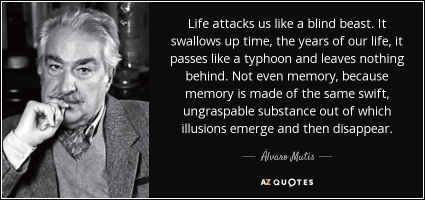 Life attacks us like a blind beast. It swallows up time, the years of our life, it passes like a typhoon and leaves nothing behind. Not even memory, because memory is made of the same swift, ungraspable substance out of which illusions emerge and then disappear. - Álvaro Mutis