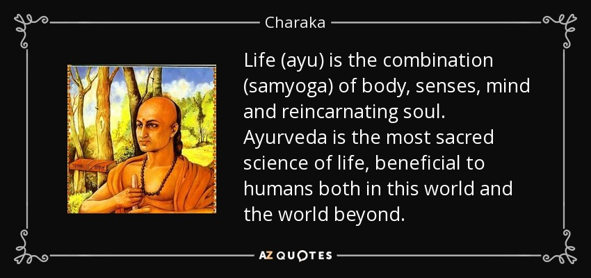 Life (ayu) is the combination (samyoga) of body, senses, mind and reincarnating soul. Ayurveda is the most sacred science of life, beneficial to humans both in this world and the world beyond. - Charaka