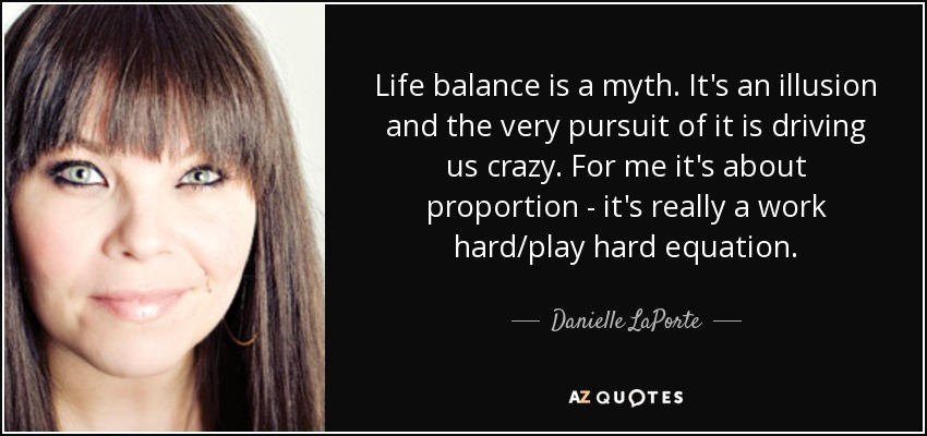Life balance is a myth. It's an illusion and the very pursuit of it is driving us crazy. For me it's about proportion - it's really a work hard/play hard equation. - Danielle LaPorte