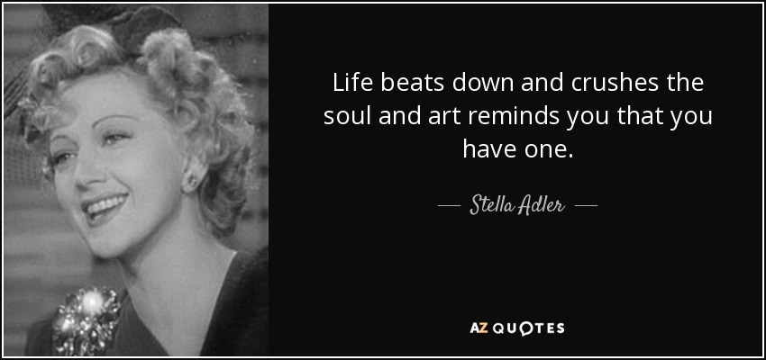 Life beats down and crushes the soul and art reminds you that you have one. - Stella Adler