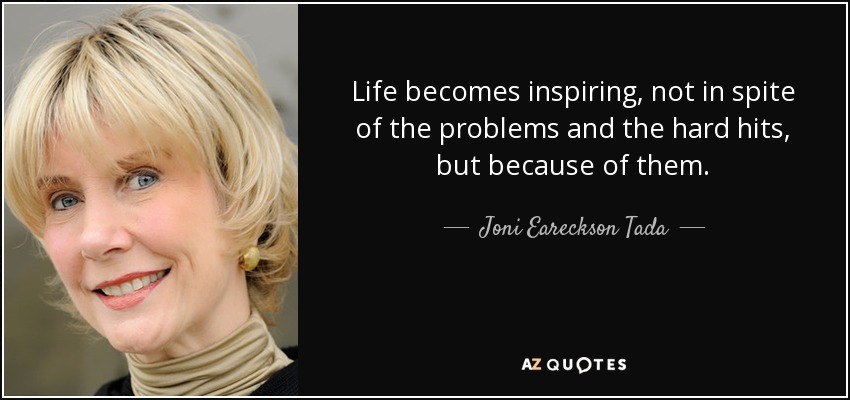 Life becomes inspiring, not in spite of the problems and the hard hits, but because of them. - Joni Eareckson Tada