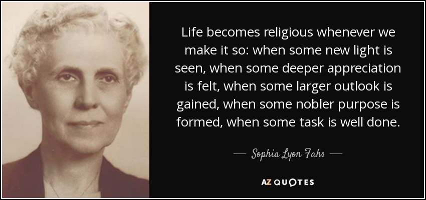 Life becomes religious whenever we make it so: when some new light is seen, when some deeper appreciation is felt, when some larger outlook is gained, when some nobler purpose is formed, when some task is well done. - Sophia Lyon Fahs