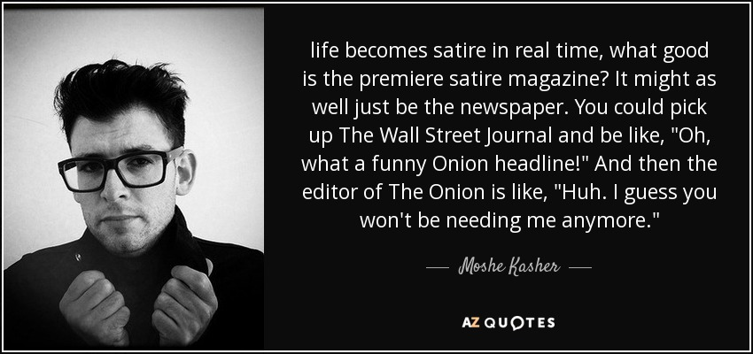 life becomes satire in real time, what good is the premiere satire magazine? It might as well just be the newspaper. You could pick up The Wall Street Journal and be like,