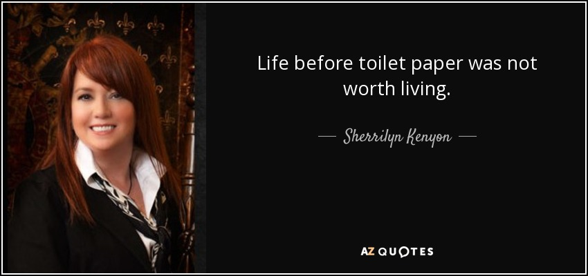 Life before toilet paper was not worth living. - Sherrilyn Kenyon