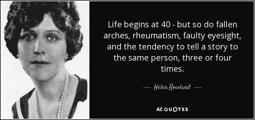 Helen Rowland Quote Life Begins At 40 But So Do Fallen Arches