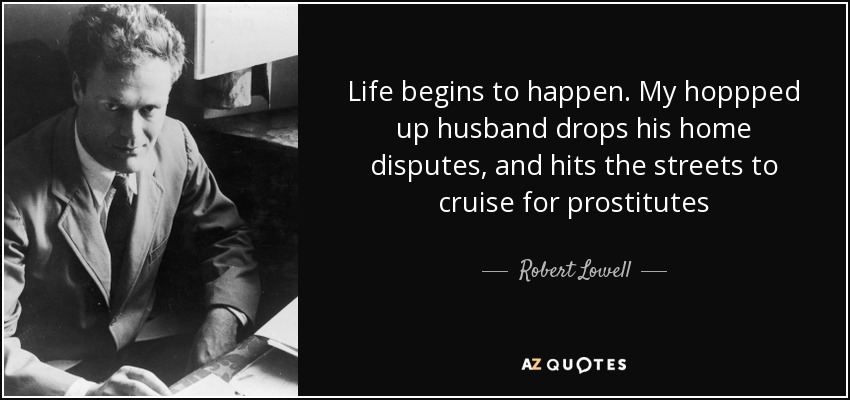 Life begins to happen. My hoppped up husband drops his home disputes, and hits the streets to cruise for prostitutes - Robert Lowell