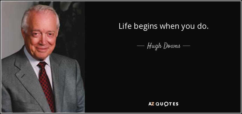 Life begins when you do. - Hugh Downs