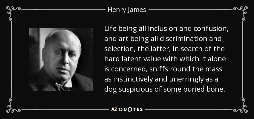 Life being all inclusion and confusion, and art being all discrimination and selection, the latter, in search of the hard latent value with which it alone is concerned, sniffs round the mass as instinctively and unerringly as a dog suspicious of some buried bone. - Henry James