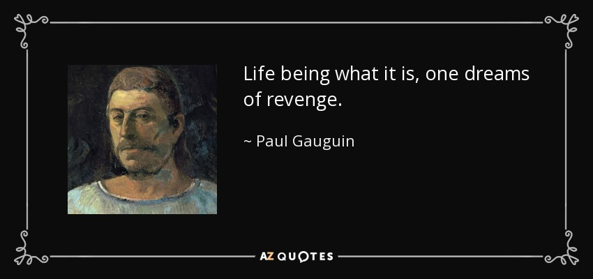 Life being what it is, one dreams of revenge. - Paul Gauguin