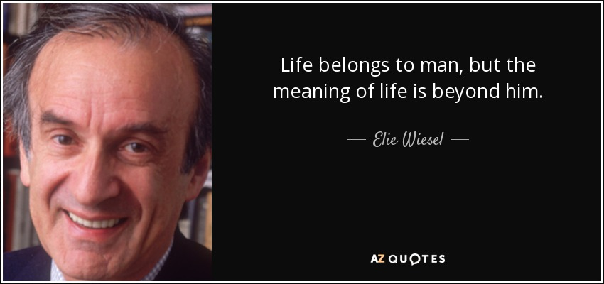 Life belongs to man, but the meaning of life is beyond him. - Elie Wiesel