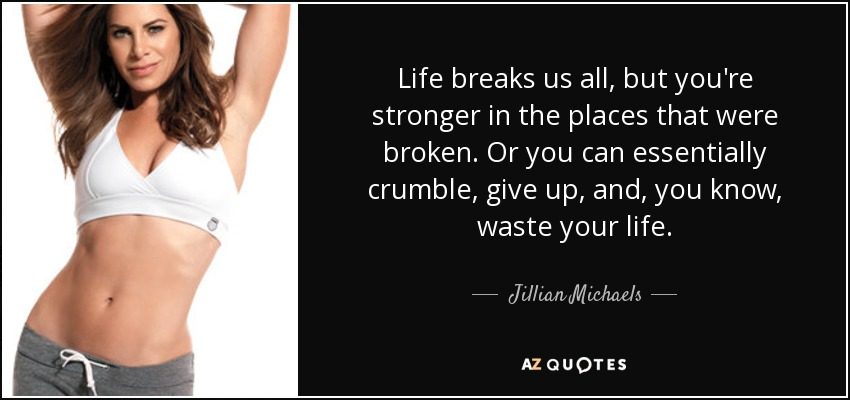 Life breaks us all, but you're stronger in the places that were broken. Or you can essentially crumble, give up, and, you know, waste your life. - Jillian Michaels