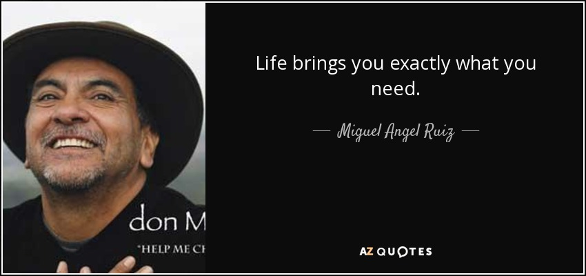 Life brings you exactly what you need. - Miguel Angel Ruiz