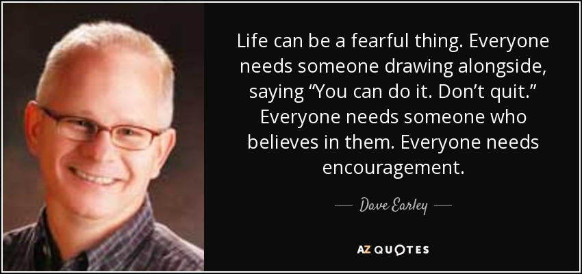 "Life can be a fearful thing. Everyone needs someone drawing alongside, saying ""You can do it. Don't quit."" Everyone needs someone who believes in them. Everyone needs encouragement. - Dave Earley"
