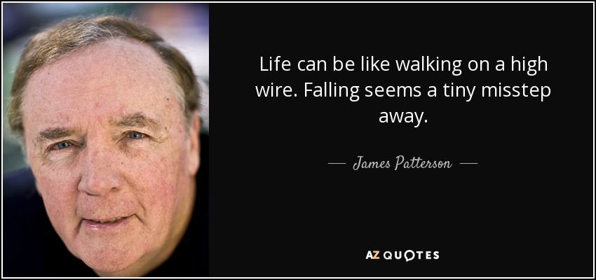 Life can be like walking on a high wire. Falling seems a tiny misstep away. - James Patterson