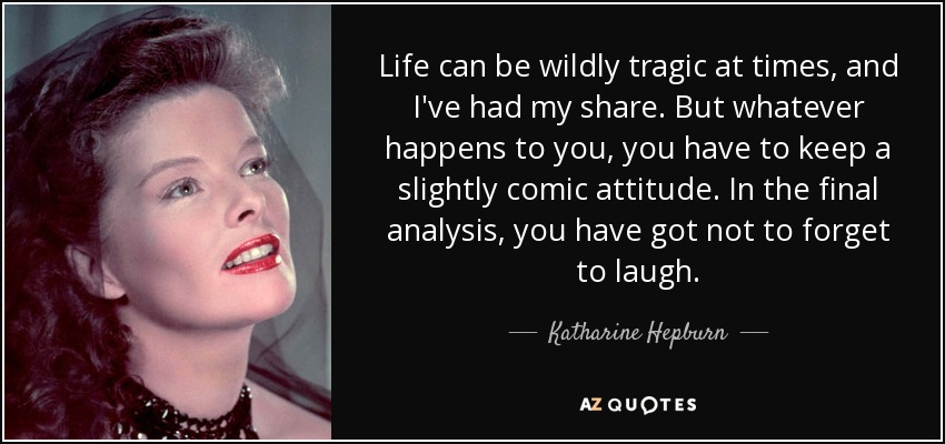 Life can be wildly tragic at times, and I've had my share. But whatever happens to you, you have to keep a slightly comic attitude. In the final analysis, you have got not to forget to laugh. - Katharine Hepburn
