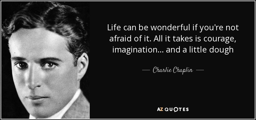Life can be wonderful if you're not afraid of it. All it takes is courage, imagination ... and a little dough - Charlie Chaplin
