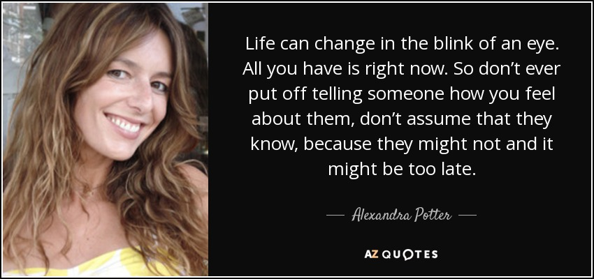 Life can change in the blink of an eye. All you have is right now. So don't ever put off telling someone how you feel about them, don't assume that they know, because they might not and it might be too late. - Alexandra Potter